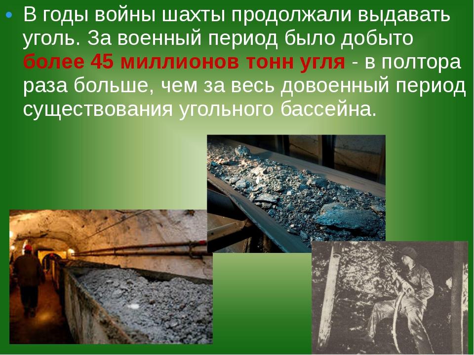 В годы войны шахты продолжали выдавать уголь. За военный период было добыто б...