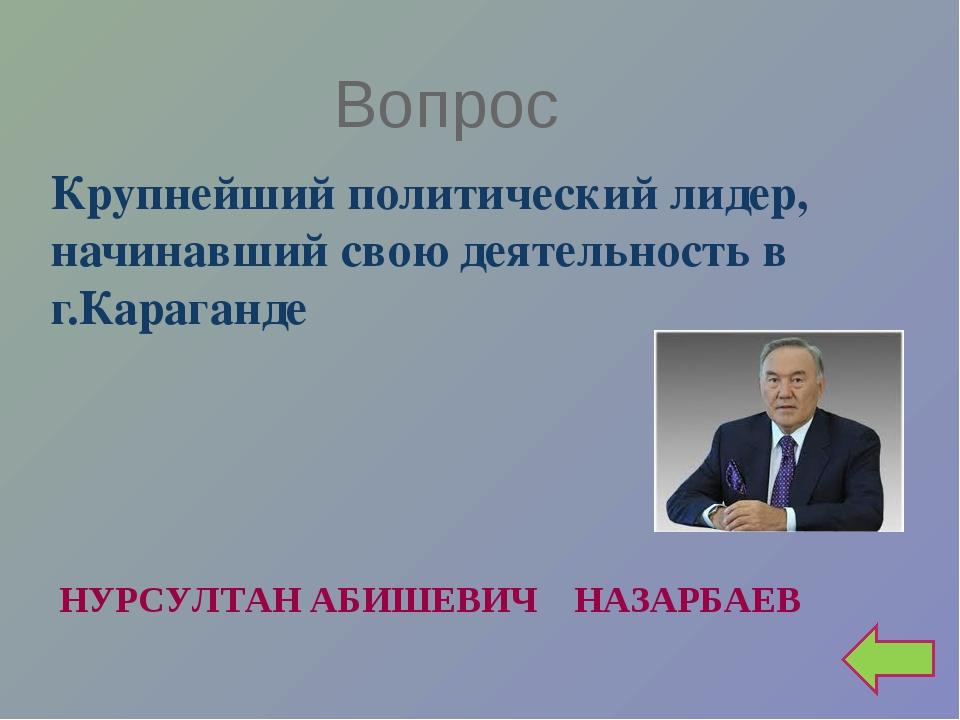 Вопрос Крупнейший политический лидер, начинавший свою деятельность в г.Карага...