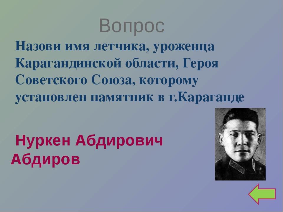 Вопрос Назови имя летчика, уроженца Карагандинской области, Героя Советского...