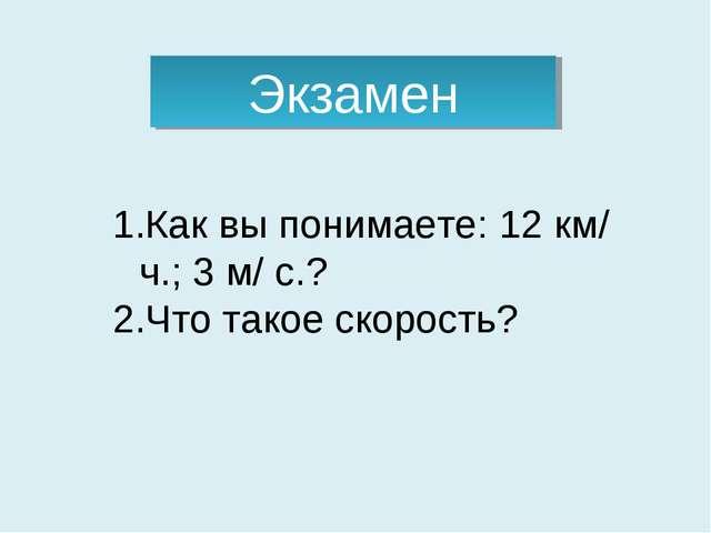Экзамен Как вы понимаете: 12 км/ ч.; 3 м/ с.? Что такое скорость?