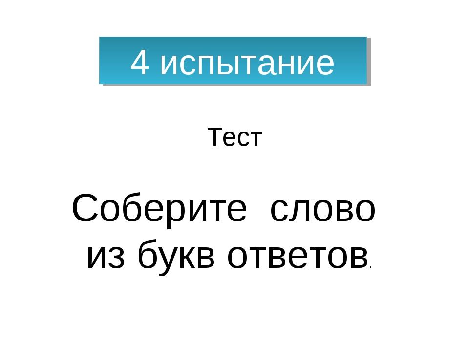 4 испытание Тест Соберите слово из букв ответов.
