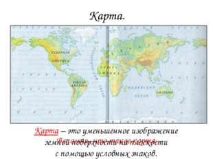 Карта. Вспомни, что такое карта. Карта – это уменьшенное изображение земной п