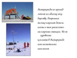 Антарктида не принад- лежит ни одному госу- дарству. Разрешена только научная