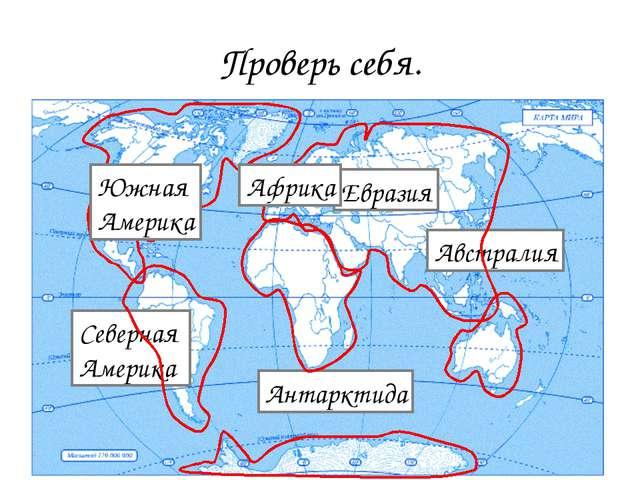 Проверь себя. Антарктида Австралия Евразия Северная Америка Африка Южная Амер...