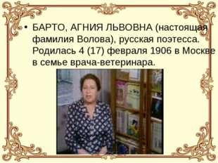 БАРТО, АГНИЯ ЛЬВОВНА (настоящая фамилия Волова), русская поэтесса. Родилась 4
