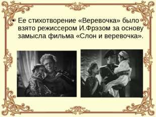 Ее стихотворение «Веревочка» было взято режиссером И.Фрэзом за основу замысла
