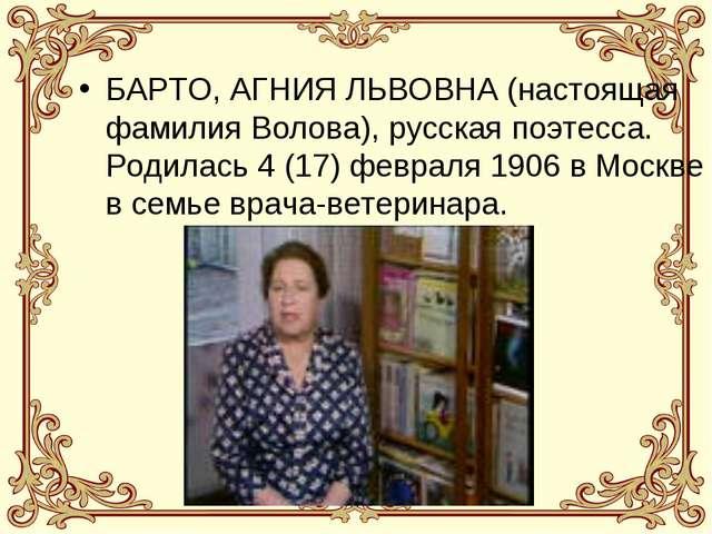 БАРТО, АГНИЯ ЛЬВОВНА (настоящая фамилия Волова), русская поэтесса. Родилась 4...