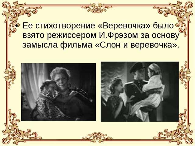 Ее стихотворение «Веревочка» было взято режиссером И.Фрэзом за основу замысла...