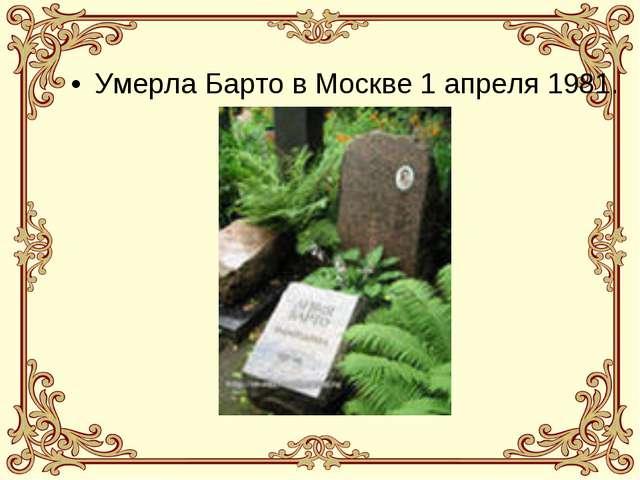 Умерла Барто в Москве 1 апреля 1981.
