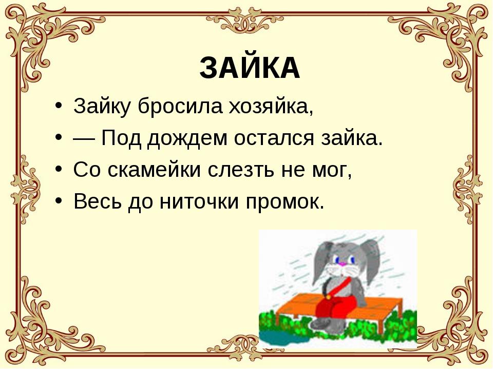 ЗАЙКА Зайку бросила хозяйка, — Под дождем остался зайка. Со скамейки слезть н...