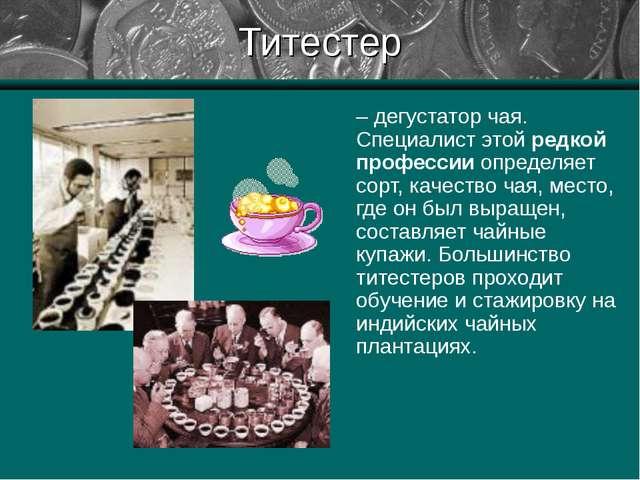 Титестер – дегустатор чая. Специалист этой редкой профессии определяет сорт,...