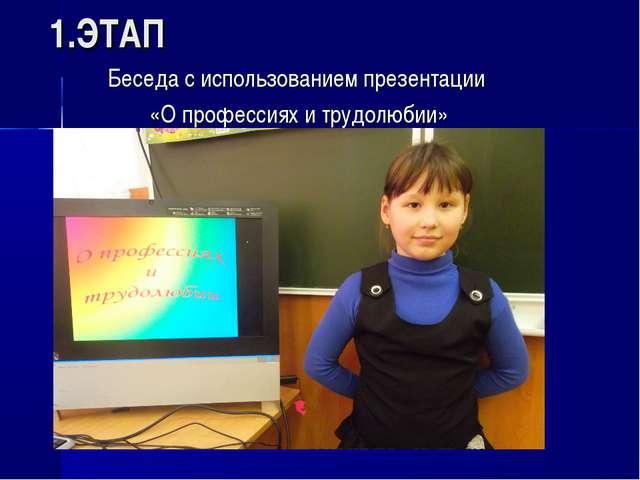 1.ЭТАП Беседа с использованием презентации «О профессиях и трудолюбии»
