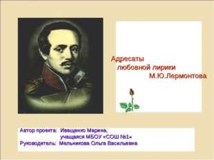 Адресаты любовной лирики М.Ю.Лермонтова Автор проекта: Иващенко Марина, учащ