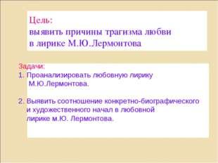Цель: выявить причины трагизма любви в лирике М.Ю.Лермонтова Задачи: Проанали