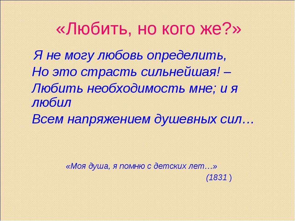 «Любить, но кого же?» Я не могу любовь определить, Но это страсть сильнейшая...
