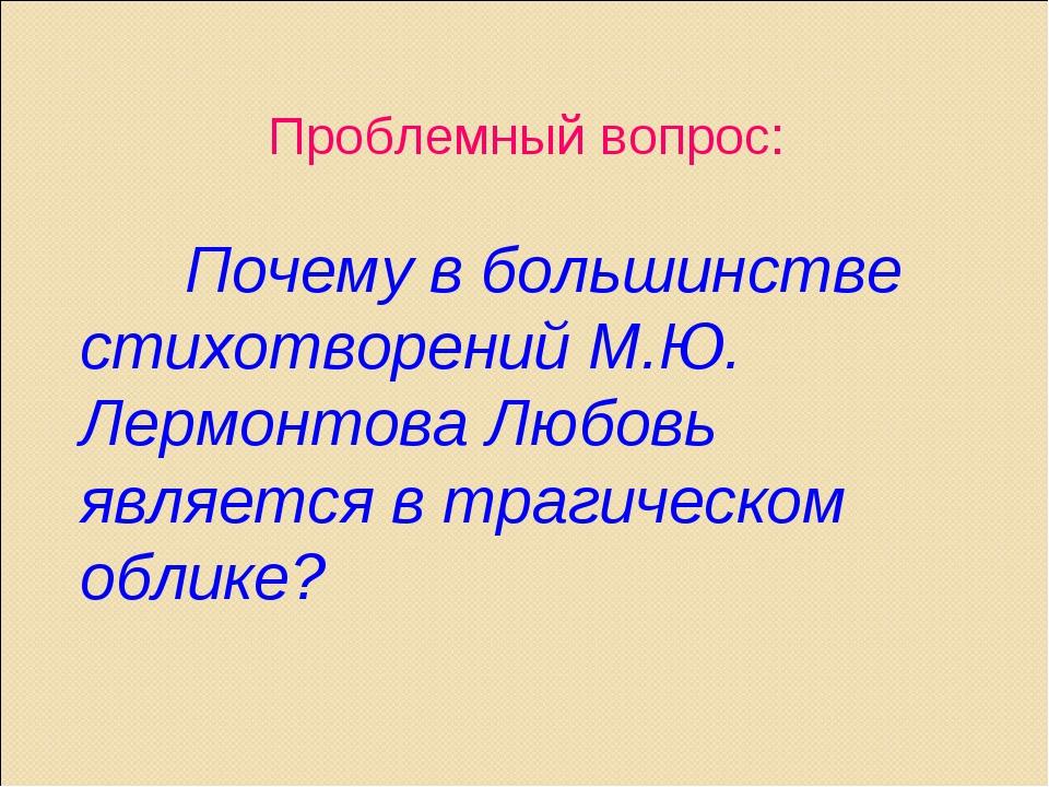 Проблемный вопрос: Почему в большинстве стихотворений М.Ю. Лермонтова Любовь...