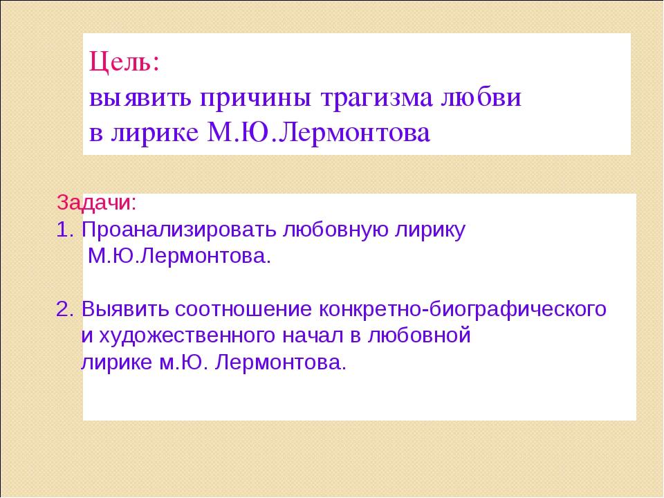 Цель: выявить причины трагизма любви в лирике М.Ю.Лермонтова Задачи: Проанали...