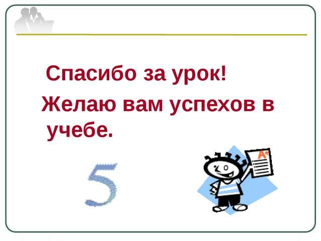 Спасибо за урок! Желаю вам успехов в учебе.