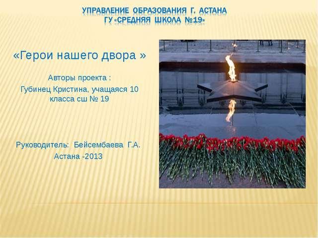 «Герои нашего двора » Авторы проекта : Губинец Кристина, учащаяся 10 класса...
