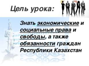 Цель урока: Знать экономические и социальные права и свободы, а также обязанн