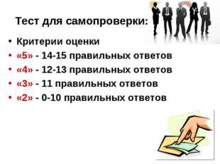 Тест для самопроверки: Критерии оценки «5» - 14-15 правильных ответов «4» - 1