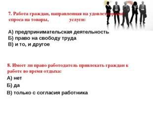 7. Работа граждан, направленная на удовлетворение спроса на товары, услуги: