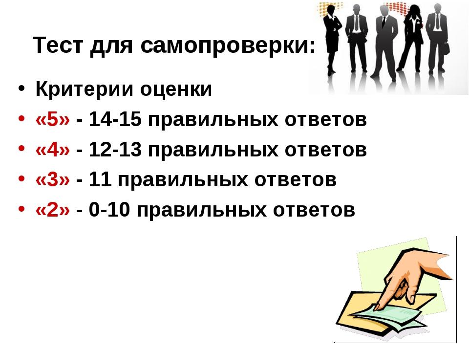 Тест для самопроверки: Критерии оценки «5» - 14-15 правильных ответов «4» - 1...