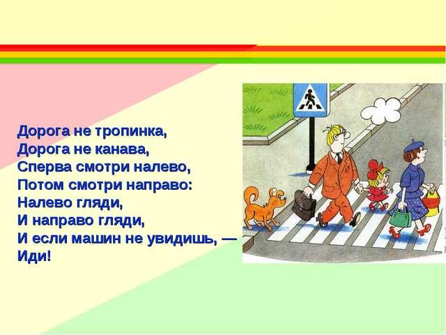 Дорога не тропинка, Дорога не канава, Сперва смотри налево, Потом смотри нап...