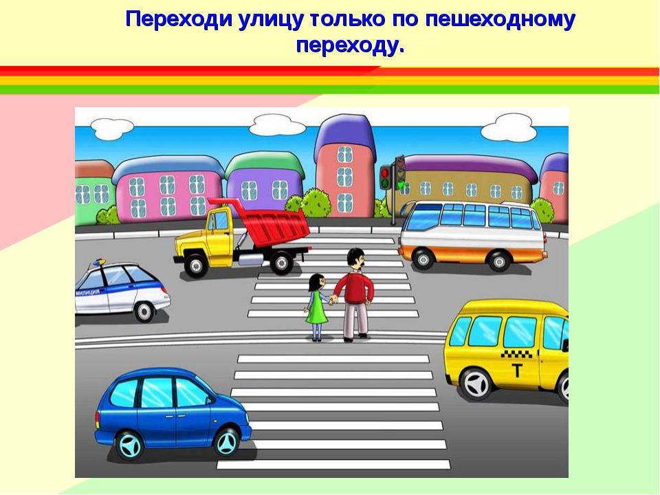 Переходи улицу только по пешеходному переходу.