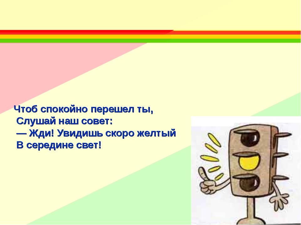 Чтоб спокойно перешел ты, Слушай наш совет: — Жди! Увидишь скоро желтый В сер...