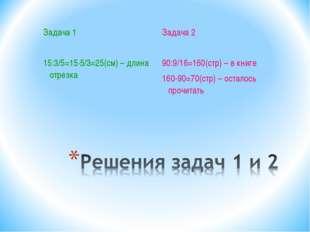 Задача 1 15:3/5=15·5/3=25(см) – длина отрезка Задача 2 90:9/16=160(стр) – в к