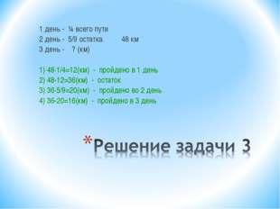 1 день - ¼ всего пути 2 день - 5/9 остатка 48 км 3 день - ? (км) 1) 48·1/4=12