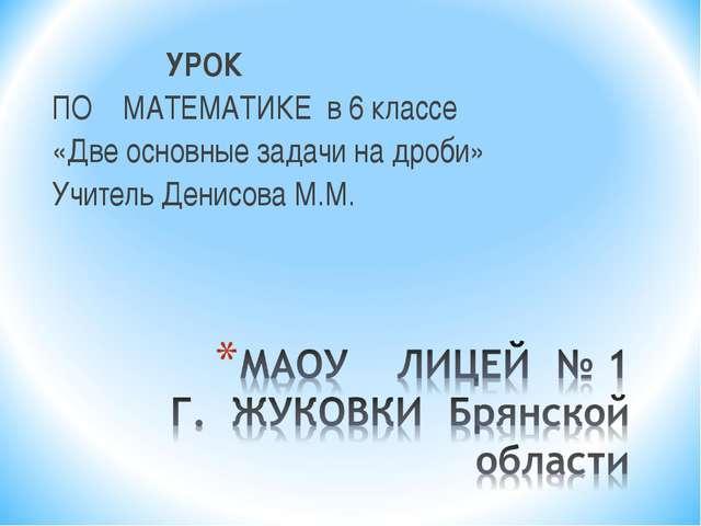 УРОК ПО МАТЕМАТИКЕ в 6 классе «Две основные задачи на дроби» Учитель Денисов...