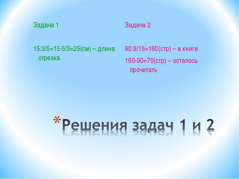 Задача 1 15:3/5=15·5/3=25(см) – длина отрезка Задача 2 90:9/16=160(стр) – в к...