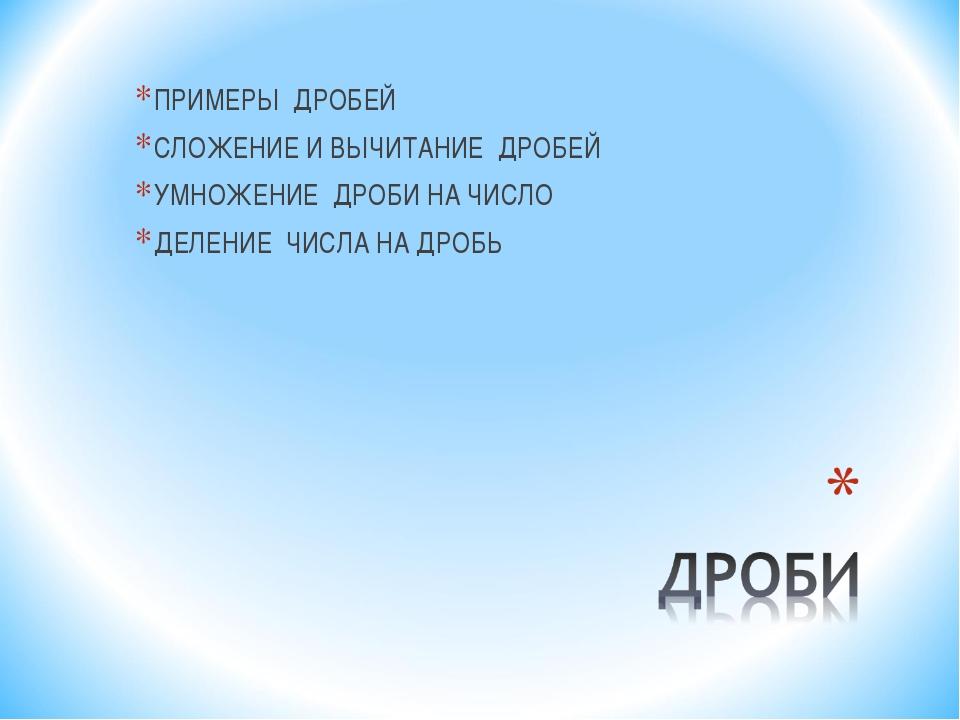 ПРИМЕРЫ ДРОБЕЙ СЛОЖЕНИЕ И ВЫЧИТАНИЕ ДРОБЕЙ УМНОЖЕНИЕ ДРОБИ НА ЧИСЛО ДЕЛЕНИЕ Ч...