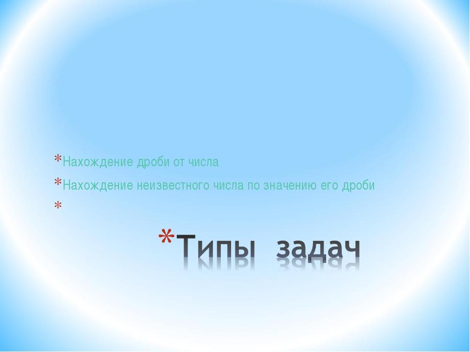 Нахождение дроби от числа Нахождение неизвестного числа по значению его дроби