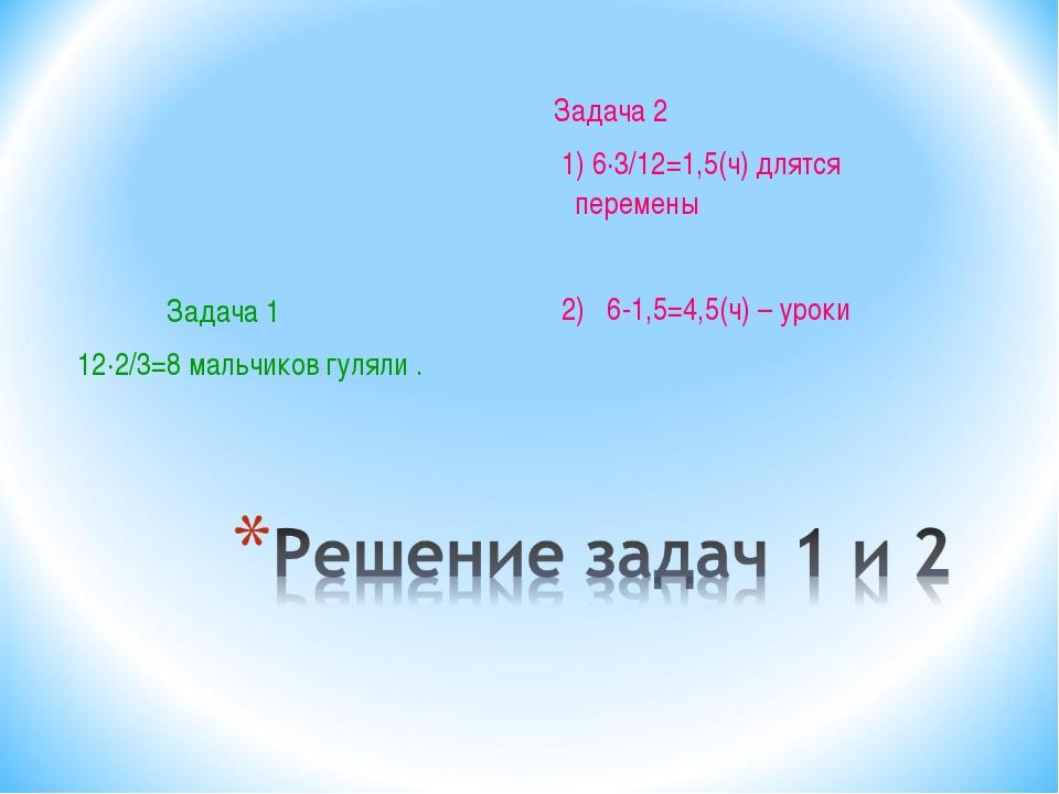 Задача 1 12·2/3=8 мальчиков гуляли . Задача 2 1) 6·3/12=1,5(ч) длятся переме...