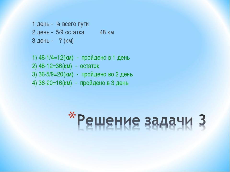 1 день - ¼ всего пути 2 день - 5/9 остатка 48 км 3 день - ? (км) 1) 48·1/4=12...