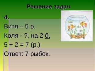 Решение задач 4. Витя – 5 р. Коля - ?, на 2 б. 5 + 2 = 7 (р.) Ответ: 7 рыбок.
