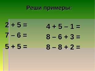 Реши примеры: 2 + 5 = 7 – 6 = 5 + 5 = 4 + 5 – 1 = 8 – 6 + 3 = 8 – 8 + 2 = 7 1