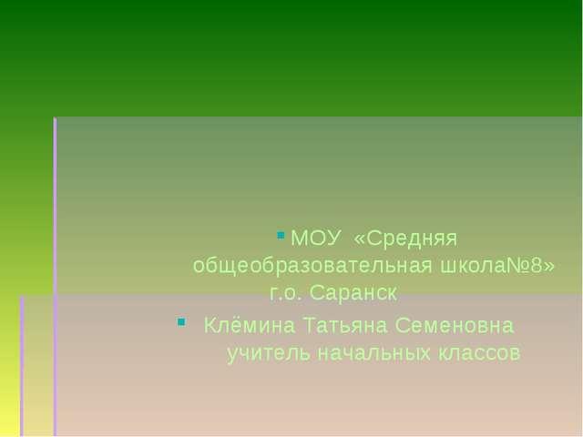МОУ «Средняя общеобразовательная школа№8» г.о. Саранск Клёмина Татьяна Семен...