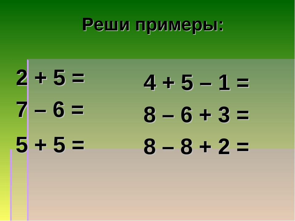 Реши примеры: 2 + 5 = 7 – 6 = 5 + 5 = 4 + 5 – 1 = 8 – 6 + 3 = 8 – 8 + 2 = 7 1...