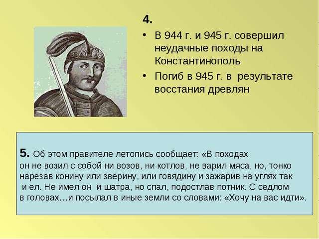 4. В 944 г. и 945 г. совершил неудачные походы на Константинополь Погиб в 945...