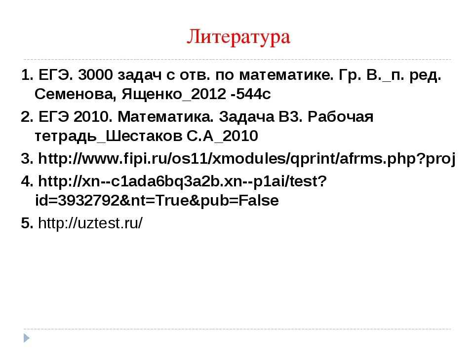 Литература 1. ЕГЭ. 3000 задач с отв. по математике. Гр. В._п. ред. Семенова,...
