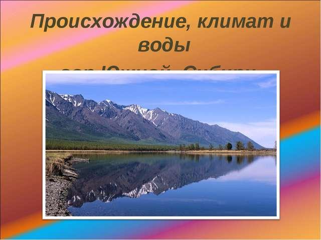Происхождение, климат и воды гор Южной Сибири.