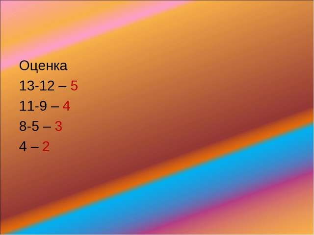 Оценка 13-12 – 5 11-9 – 4 8-5 – 3 4 – 2