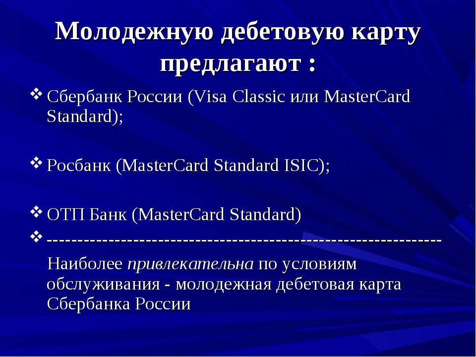 Молодежную дебетовую карту предлагают : Сбербанк России (Visa Classic или Mas...