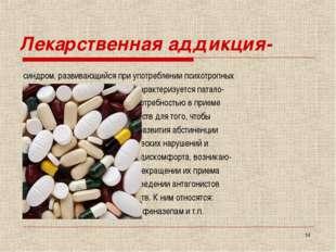 * Лекарственная аддикция- синдром, развивающийся при употреблении психотропны