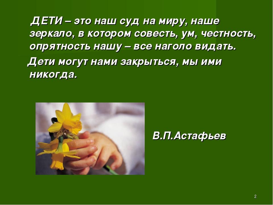 * ДЕТИ – это наш суд на миру, наше зеркало, в котором совесть, ум, честность,...