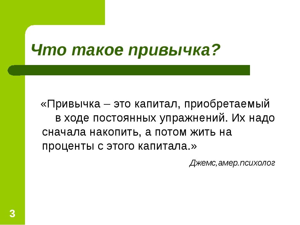 * Что такое привычка? «Привычка – это капитал, приобретаемый в ходе постоянны...